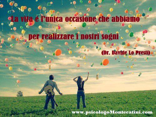 Pillola #1 La vita è l'unica occasione che abbiamo per realizzare i nostri sogni. Dr. Davide Lo Presti PsicologoMontecatini.com